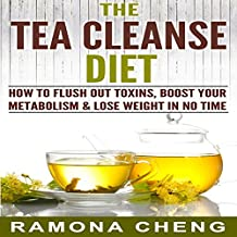 Tea Cleanse: How to Flush Out Toxins, Boost Your Metabolism & Lose Weight in No Time