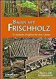 Bauen mit Frischholz: 15 einfache Projekte für den Garten