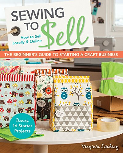Sewing to Sell-The Beginner's Guide to Starting a Craft Business: Bonus-16 Starter Projects • How to Sell Locally & Online (English Edition)