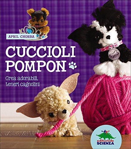 Cuccioli pompon. Crea adorabili, teneri cagnolini. Con gadget