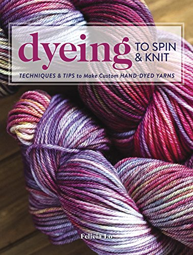 Dyeing to Spin & Knit: Techniques & Tips to Make Custom Hand-Dyed ...