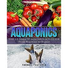 Aquaponics: The Ultimate Aquaponics Guide - From Beginner To  Expert (Aquaponics, Hydroponics, Homesteading) (English Edition)
