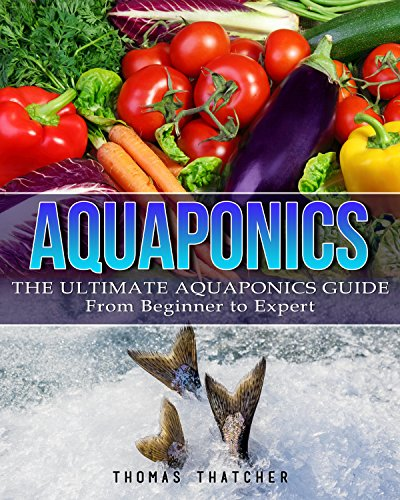 Aquaponics: The Ultimate Aquaponics Guide - From Beginner To  Expert (Aquaponics, Hydroponics, Homesteading) (English Edition)