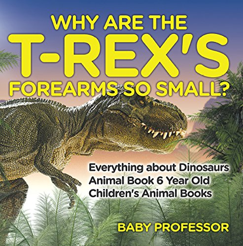 Why Are The T-Rex's Forearms So Small? Everything about Dinosaurs - Animal Book 6 Year Old | Children's Animal Books (English Edition) (Für Kinder T-rex-informationen)