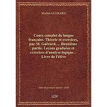 Cours complet de langue française. Théorie et exercices, par M. Guérard,... Deuxième partie. Leçons