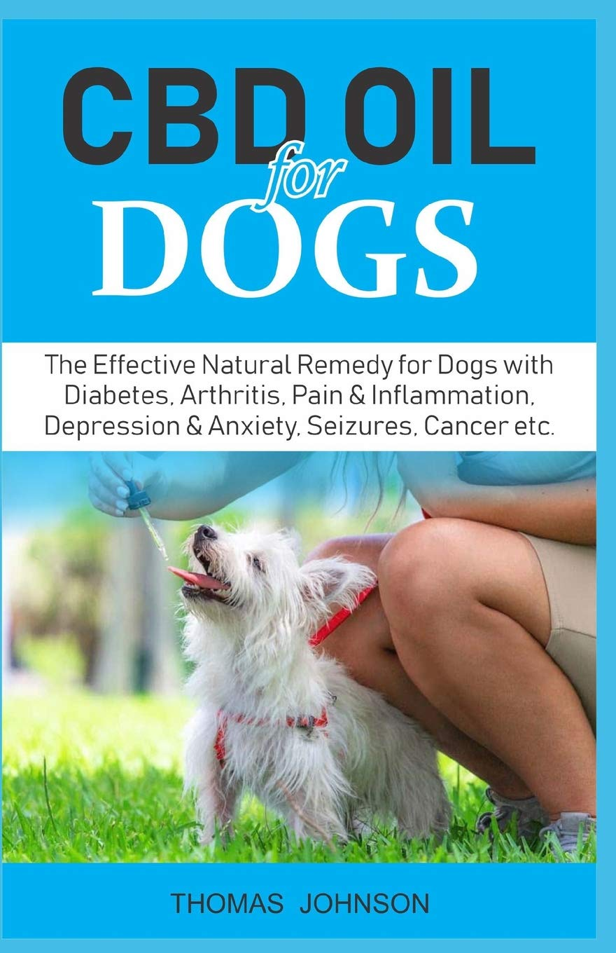 CBD OIL FOR DOGS: The Effective Natural Remedy for Dogs with Diabetes,  Arthritis, Pain & Inflammation, Depression & Anxiety, Seizures, Cancer etc   -
