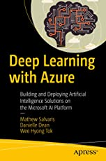 Deep Learning with Azure: Building and Deploying Artificial Intelligence Solutions on the Microsoft AI Platform