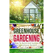 Greenhouse Gardening: How To Build And Sustain A Greenhouse Garden (Beginners Guide, Garden Designs, Flowers, Garden Guide, Vegetables, Fruits, Herbs, ... Greenhouse Design) (English Edition)