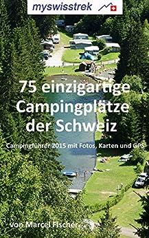 75 einzigartige Campingplätze der Schweiz: Campingführer 2015 mit Fotos, Karten und GPS - myswisstrek von [Fischer, Marcel]