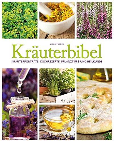 Kräuterbibel: Kräuterporträts, Kochrezepte, Pflanztipps und Heilkunde