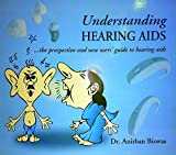 UNDERSTANDING HEARING AIDS....THE PROSPECTIVE AND NEW USERS' GUIDE TO HEARING AIDS