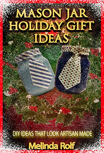 Mason Jar Holiday Gift Ideas:  DIY Ideas That Look Artisan Made: Everything You Need to Know to Create Fun and Unusal Mason Jar Holiday Gifts (The Home Life Series Book 14) (English Edition)