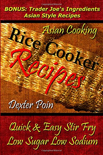 Rice Cooker Recipes - Asian Cooking - Quick & Easy Stir Fry - Low Sugar - Low Sodium: Bonus: Trader Joe's Ingredients Asian Style Recipes (Rice Rice ... - Healthy Eating On a Budget)