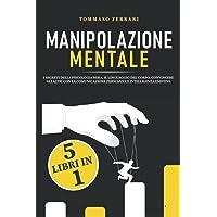 Manipolazione Mentale: 5 libri in 1: I Segreti della Psicologia Nera, il Linguaggio del Corpo, Convincere gli Altri con…