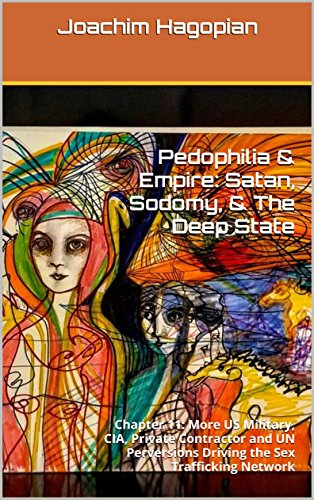 Pedophilia & Empire: Satan, Sodomy, The Deep State: Chapter 11: More US Military, CIA, Private Contractor and UN Perversions Driving the Sex Trafficking Network (English Edition) por Joachim Hagopian