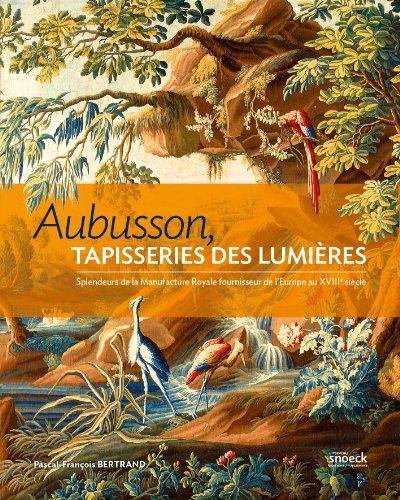 Aubusson, Tapisseries des Lumières.: Splendeurs de la Put together Royale, fournisseur de l'Europe du XVIIIème siècle