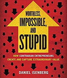 Worthless, Impossible, and Stupid: How Contrarian Entrepreneurs Create and Capture Extraordinary Value by Daniel Isenberg (2014-05-14)