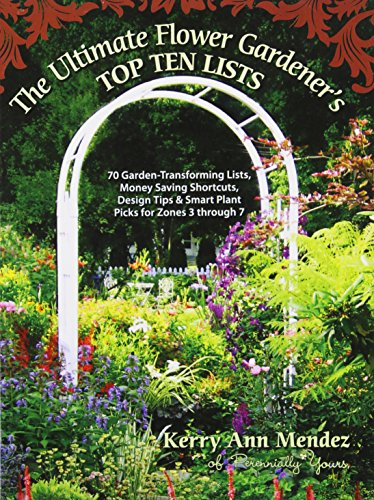 The Ultimate Flower Gardener's Top Ten Lists: 70 Garden-Transforming Lists, Money Saving Shortcuts, Design Tips & Smart Plant Picks for Zones 3 Through 7