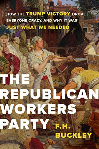 The Republican Workers Party: How the Trump Victory Drove Everyone Crazy, and Why It Was Just What We Needed (English Edition) por F. H. Buckley