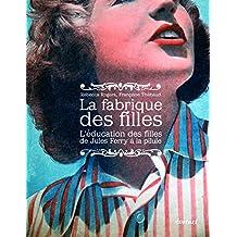 La fabrique des filles : L'éducation des filles de Jules Ferry à la pilule
