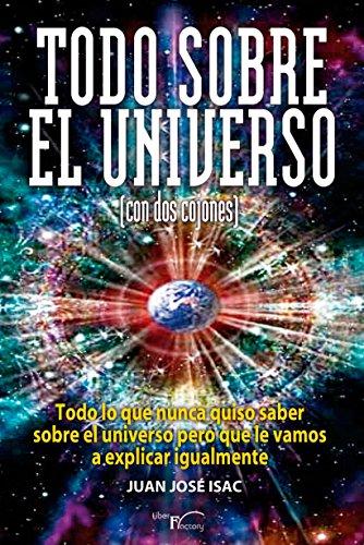 Todo sobre el universo (con dos cojones): Todo lo que nunca quiso saber sobre el universo pero que le vamos a explicar igualmente. por Juan José Isac Sánchez