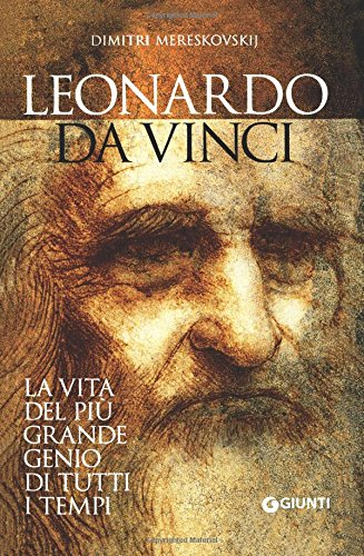 Leonardo da Vinci. La vita del più grande genio di tutti i tempi
