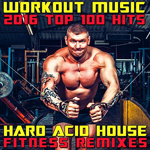 Workout Music 2016 Top 100 Hits (3hr Hard Acid House Fitness DJ Remix)