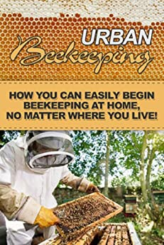 Urban Beekeeping: How you can easily begin beekeeping at home, no matter where you live! (English Edition) von [Miles, Jeremy]