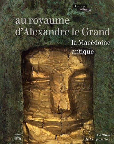 Au royaume d'Alexandre le Grand : La Macédoine antique. L'Album de l'exposition par Sophie Descamps-Lequime, Katerina Charatzopoulou, Collectif