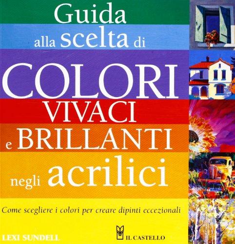 Guida alla scelta di colori vivaci e brillanti negli acrilici. Ediz. illustrata