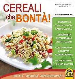 Cereali che bontà: Ricette - Curiosità - Approfondimenti de [Strozzi, Silvia]