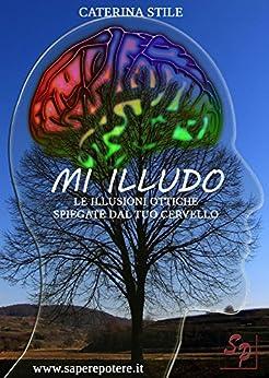MI ILLUDO: Le illusioni ottiche spiegate dal tuo cervello (Saperepotere.it Vol. 1) di [STILE, CATERINA]