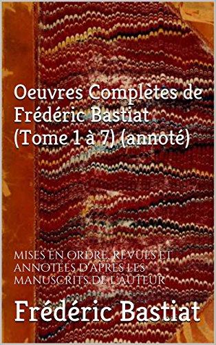 Oeuvres Complètes de Frédéric Bastiat (Tome 1 à 7) (annoté): mises en ordre, revues et annotées d'après les manuscrits de l'auteur par Frédéric Bastiat