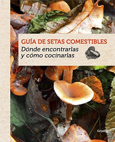 Guía de setas comestibles: Dónde encontrarlas y cómo cocinarlas (Ocio y entretenimiento) por Guillaume Eyssartier
