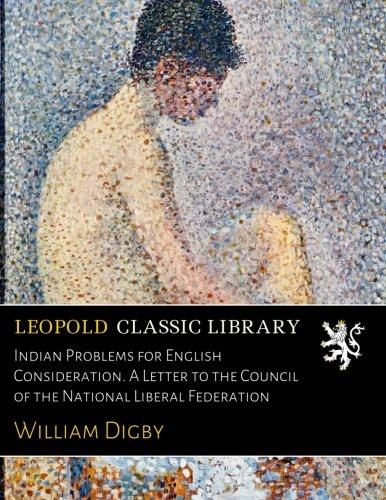 Indian Problems for English Consideration. A Letter to the Council of the National Liberal Federation por William Digby