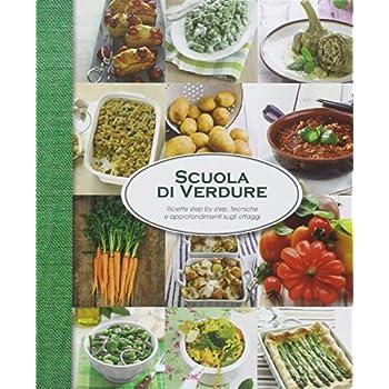 Scuola Di Verdure. Ricette Step By Step, Tecniche E Approfondimenti Sugli Ortaggi