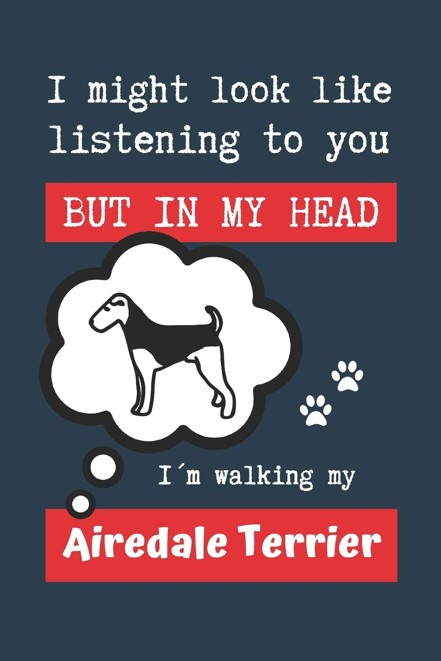 I MIGHT LOOK LIKE LISTENING TO YOU BUT IN MY HEAD I´M WALKING MY AIRDALE TERRIER: BLANK LINED DOG JOURNAL   Keep Track…