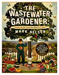 The Wastewater Gardener: Preserving the Planet One Flush at a Time by Mark Nelson PhD (2014-06-30)