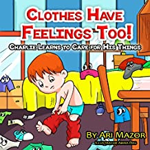 Children's Book: Clothes Have Feelings Too! Charlie Learns to Care for His Things (Children's Books with Good Values) (English Edition)