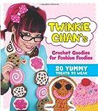 Twinkie Chans Crochet Goodies for Fashion Foodies: 20 Yummy Treats to Wear