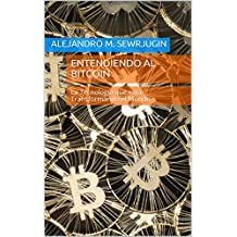 Entendiendo al Bitcoin: La Tecnología que está Transformando el Mundo (Spanish Edition)