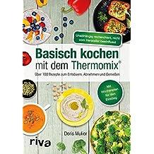 Basisch kochen mit dem Thermomix®: Über 100 Rezepte zum Entsäuern, Abnehmen und Genießen