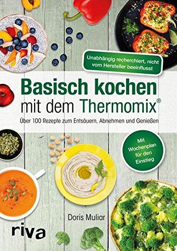 Basisch kochen mit dem Thermomix®: Über 110 Rezepte zum Entsäuern, Abnehmen und Genießen (Alkalische Lebensmittel)