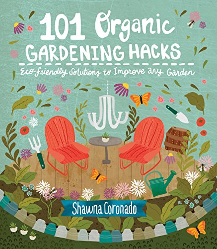 101 Organic Gardening Hacks: Eco-friendly Solutions to Improve Any Garden
