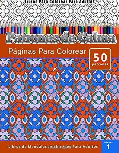 Libros Para Colorear Para Adultos: Patrones de Calma paginas Para Colorear (Libros de Mandalas Intrincados Para Adultos) Volumen 1