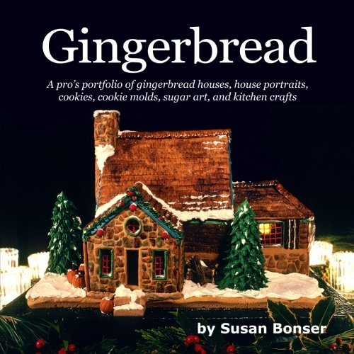 Gingerbread: A pro's portfolio of gingerbread houses, house portraits, cookies, cookie molds, sugar and kitchen crafts by Susan Bonser (2015-11-11)