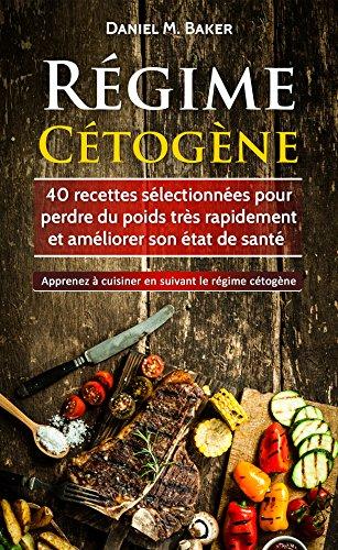 Régime Cétogène: 40 recettes sélectionnées pour perdre du poids très rapidement et améliorer son état de santé. Apprenez à cuisiner en suivant le régime cétogène