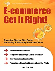 E-commerce Get it Right!: Essential Step-by-step Guide for Selling & Marketing Products Online. Insider Secrets, Key Strategies & Practical Tips - Simplified for Start-ups & Small Businesses