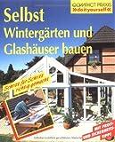 Selbst Wintergärten und Glashäuser bauen: Schritt für Schritt richtig gemacht. Mit Profi-, Sicherheits- und Ökotips