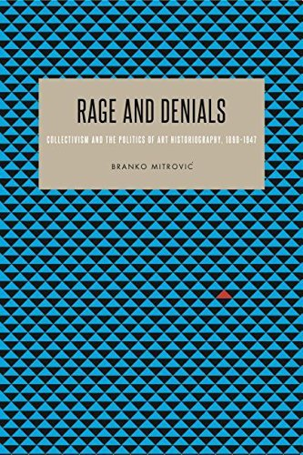 Rage and Denials: Collectivist Philosophy, Politics, and Art Historiography, 1890 1947 by Branko Mitrovic (2015-09-09)